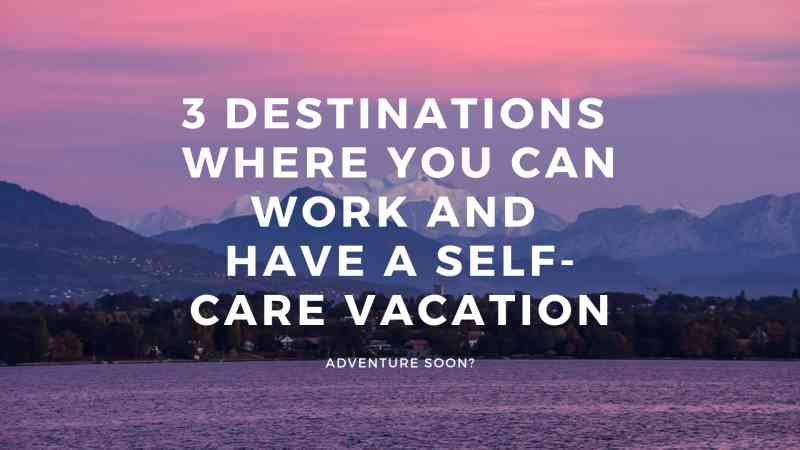3 Destinations Where You Can Work and Have a Self-Care Vacation