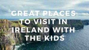Great Places to Visit in Ireland with the Kids